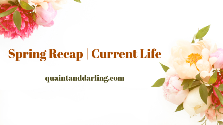 Spring Recap | Current Life