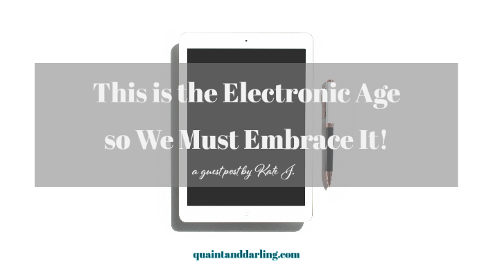 This is the Electronic Age so We Must Embrace It! | a guest post by Kate J.