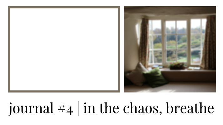 journal #4 | in the chaos,breathe